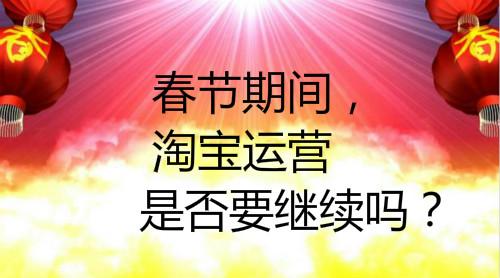 春节期间,淘宝运营是否要继续吗?要怎么做?
