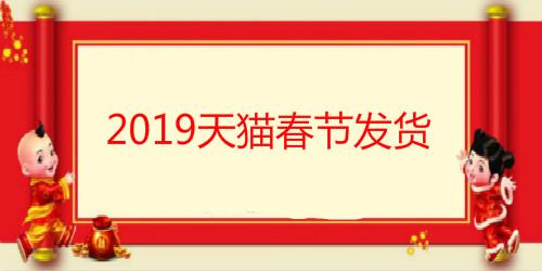 必看!2019天猫春节发货时间及交易流程调整