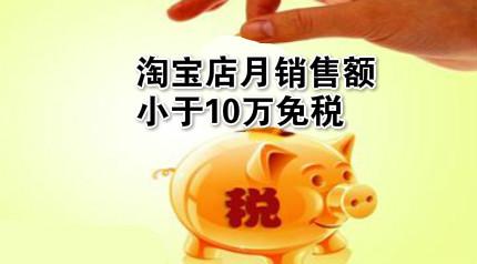 增值税大改!淘宝店月销售额小于10万免税