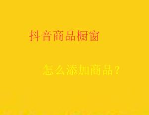 抖音橱窗商品上传操作详解!