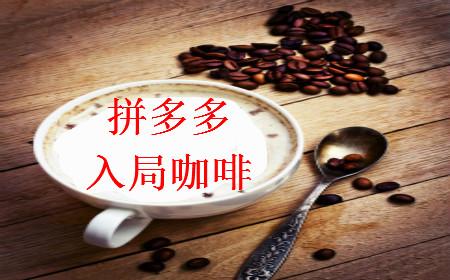 早报:拼多多入局云南咖啡 抖音三方升级建立强纽带关系