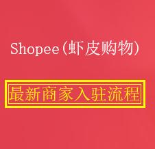 【虾皮最新入驻指南】Shopee(虾皮购物)入驻申请流程