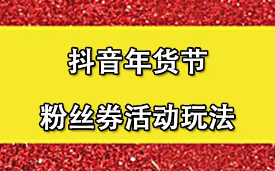"""抖音抢新年货节""""粉丝券""""报名路径及要求"""