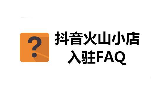 抖音火山小店入驻6个FAQ