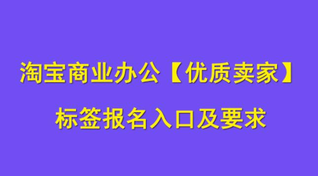 淘宝商业办公【优质卖家】打标报名入口及要求