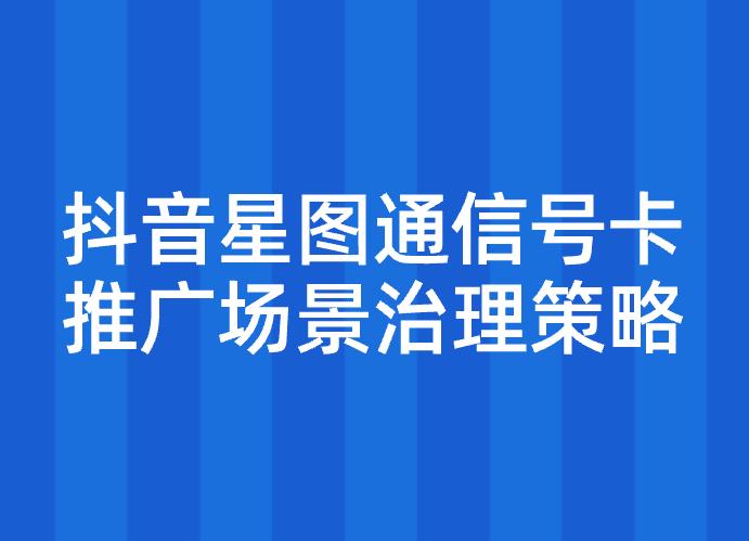 抖音星图通信号卡推广场景治理策略