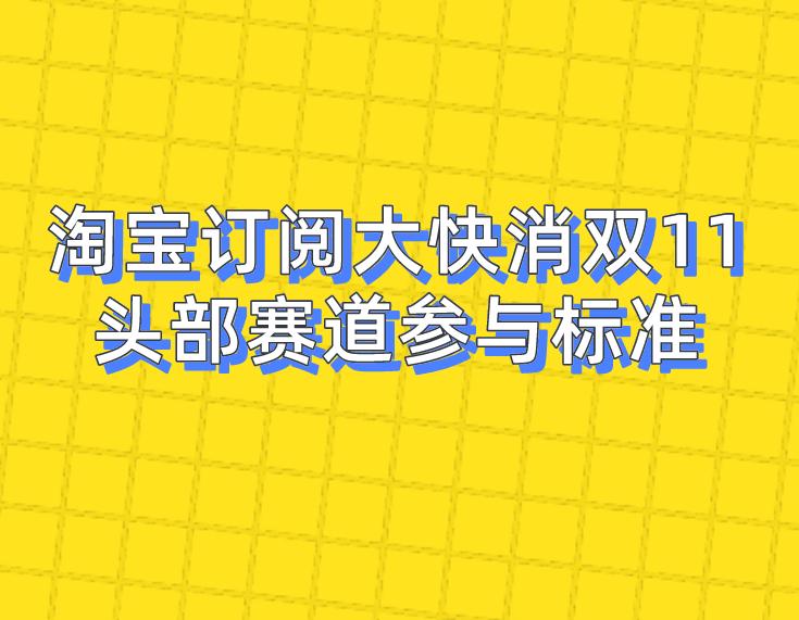 淘寶訂閱大快消雙11頭部賽道參與標準!