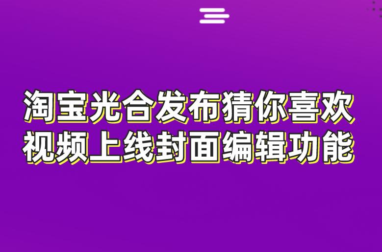 淘寶光合發布猜你喜歡視頻上線封面編輯功能!