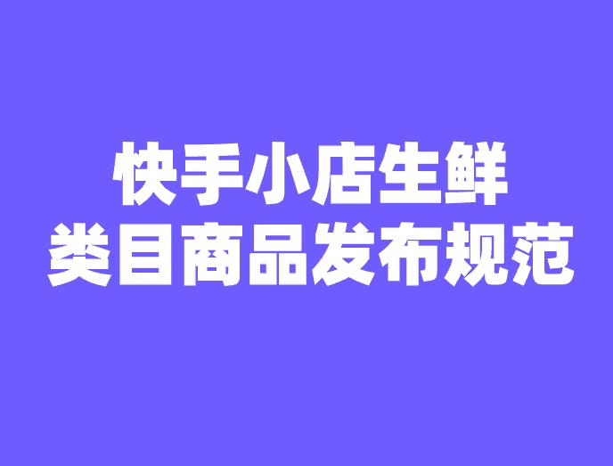 快手小店生鲜类目商品发布规范