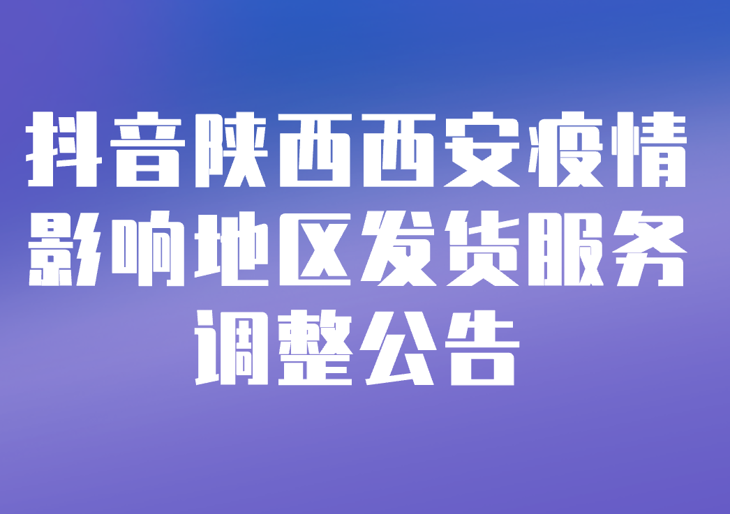 抖音关于陕西西安疫情影响地区发货服务调整公告