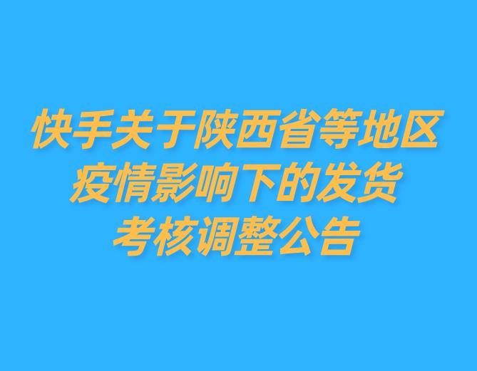 快手关于陕西省等地区疫情影响下的发货考核调整公告