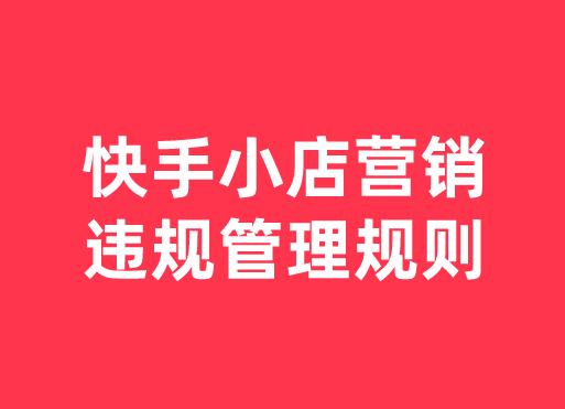 快手小店營銷違規管理規則最新修訂!