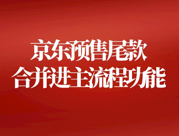 618必看!京东预售尾款合并进主流程功能介绍!