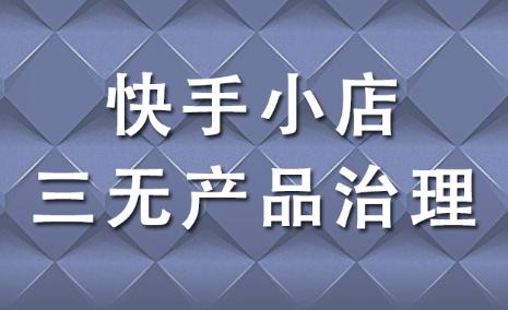 """快手小店专项治理""""三无产品"""",尽快调整!"""