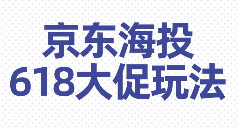 速看!京东海投618大促玩法攻略!