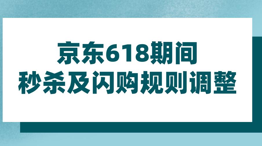 京东618期间秒杀及闪购规则调整