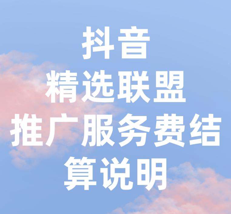 抖音新增精选联盟推广/服务费结算说明详情