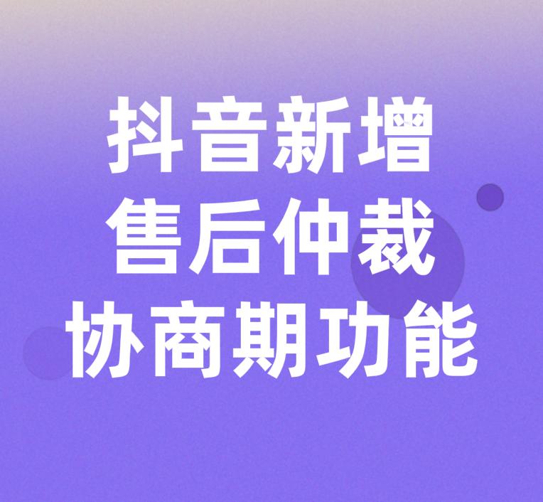 抖音平臺新增售后仲裁協商期功能