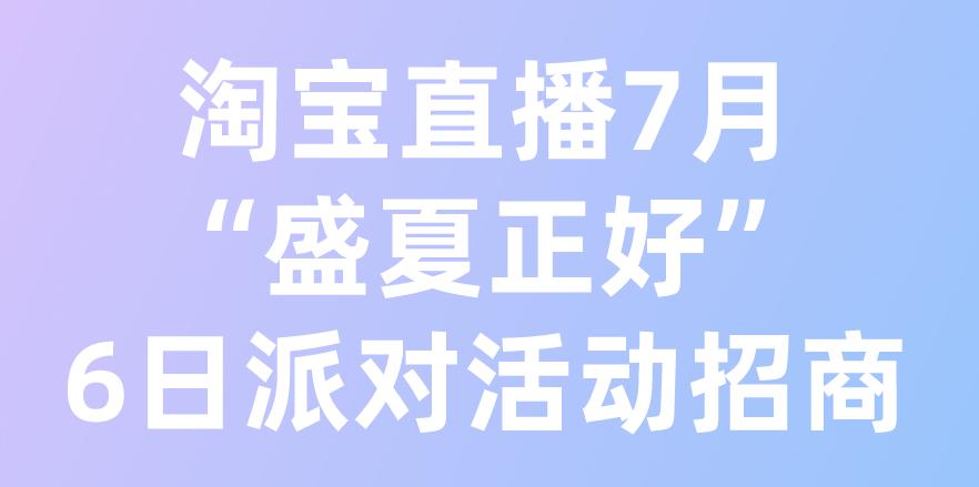 """淘寶直播6日派對-""""盛夏正好""""活動招商開啟!"""