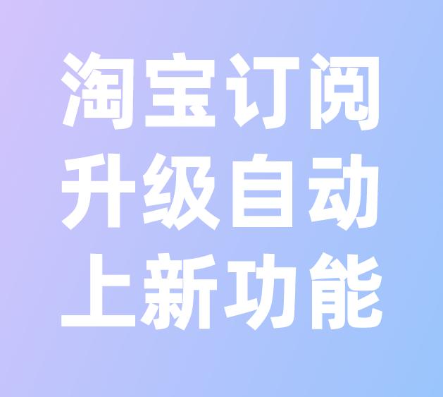 淘寶訂閱升級自動上新功能,新增差異化表達文案