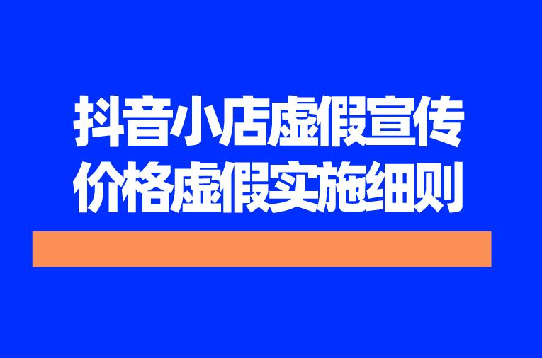 抖音小店虚假宣传:价格虚假实施细则