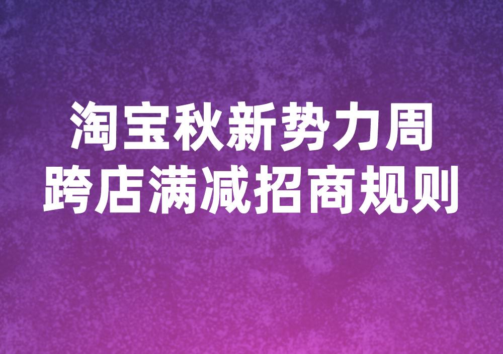 2021年淘宝秋新势力周跨店满减招商规则