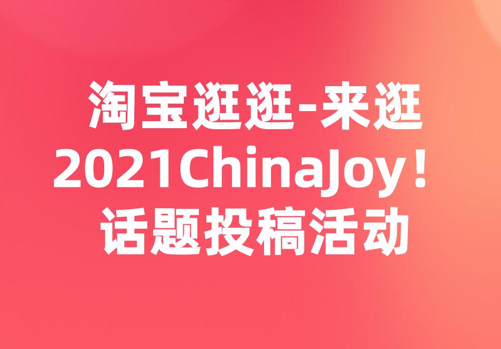 """淘寶逛逛""""來逛2021ChinaJoy!""""話題投稿來襲!"""