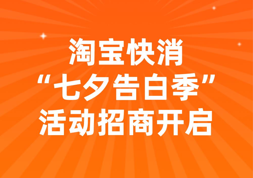 """淘宝快消&数码家电&家装行业""""七夕告白季""""活动招商开启!"""