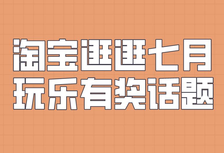 淘寶逛逛【七月】玩樂有獎話題來襲!