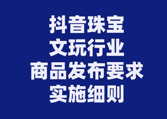 """抖音""""珠寶文玩行業商品發布要求""""實施細則"""