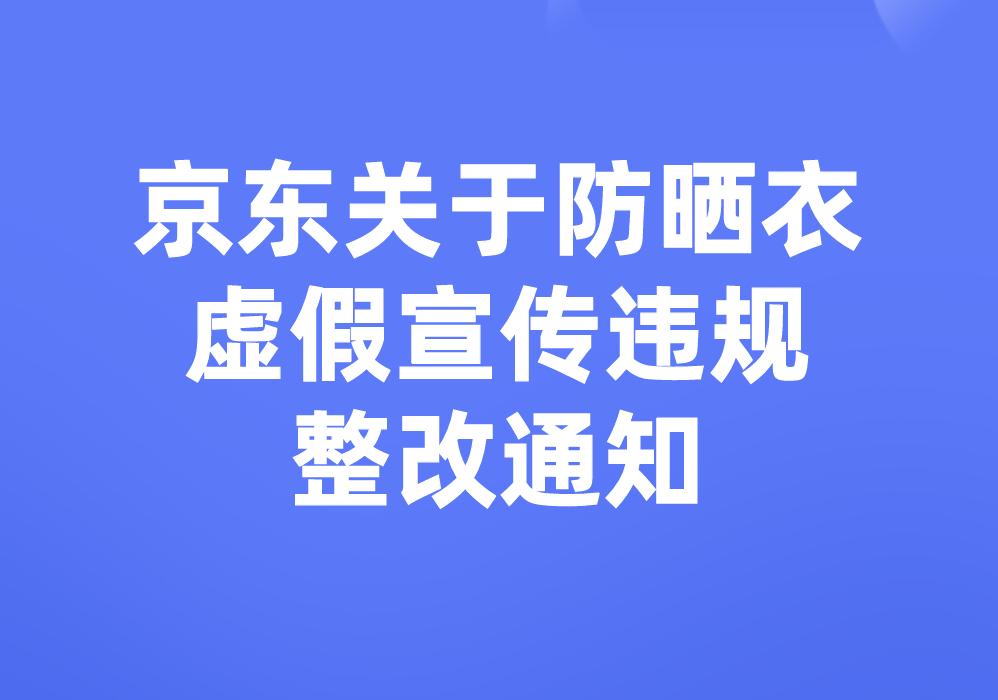 京东关于防晒衣虚假宣传违规整改通知