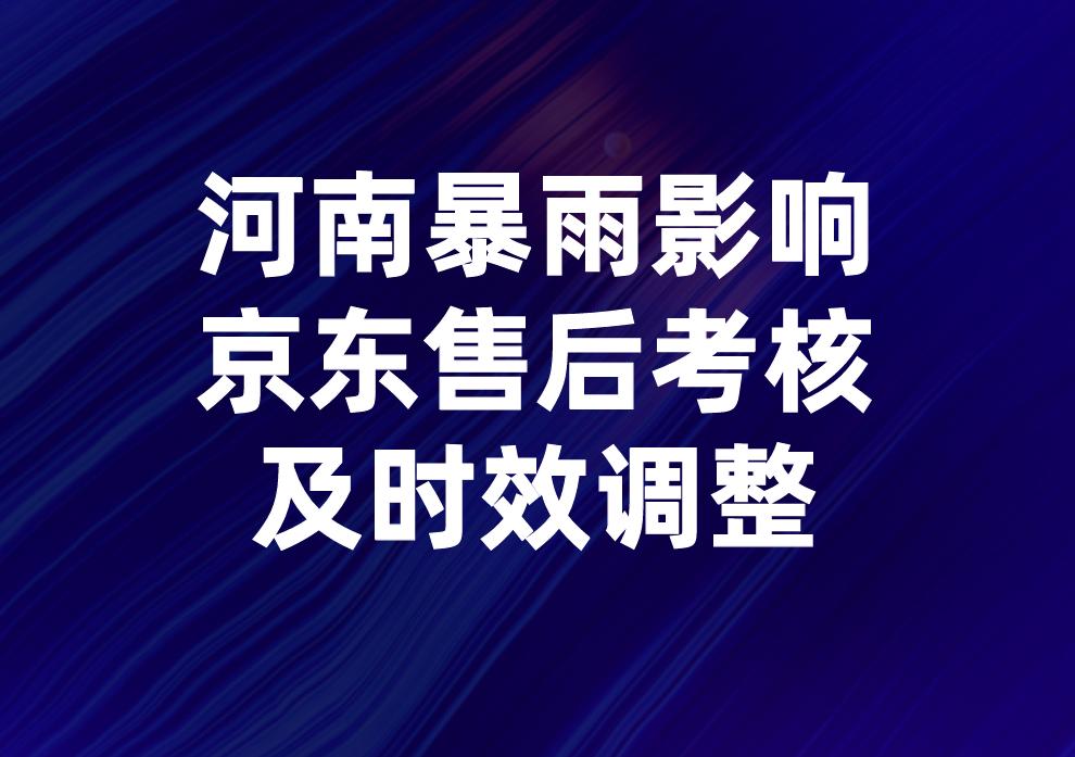 京东关于河南暴雨影响-售后考核及时效调整