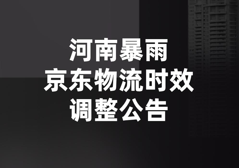 河南地区恶劣天气影响下,京东物流时效调整