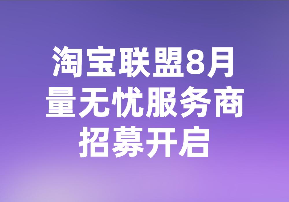 淘宝联盟8月量无忧服务商招募开启!来看要求