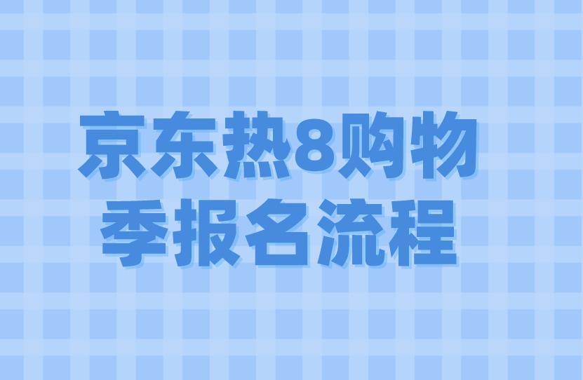 2021年京東熱8購物季報名流程來了!