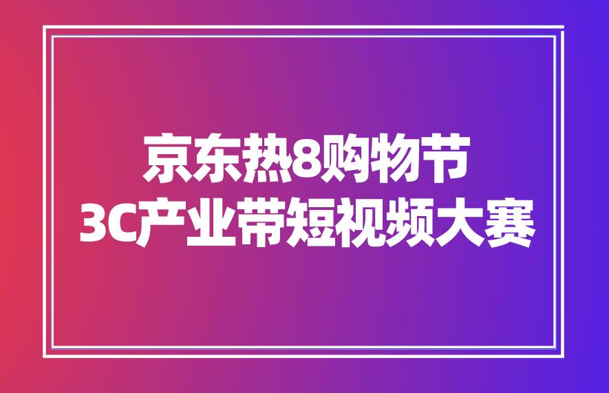 京東熱8購物節3C產業帶短視頻大賽來襲!