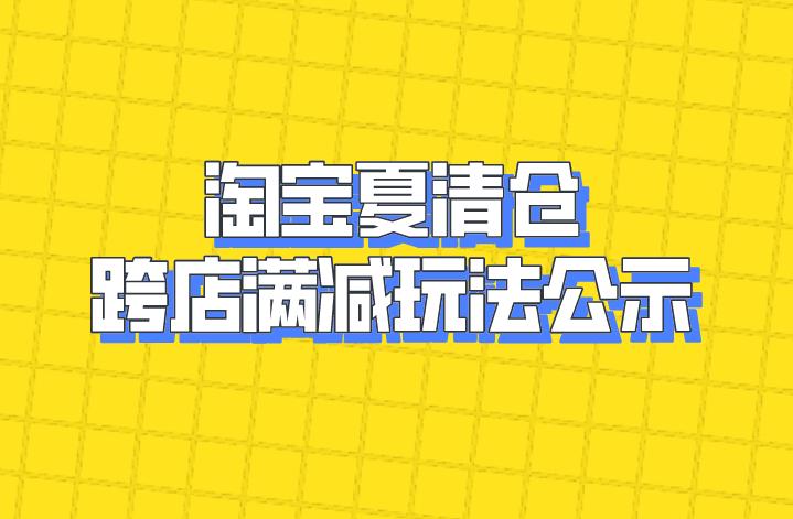 快看!淘宝夏清仓跨店满减玩法公示!