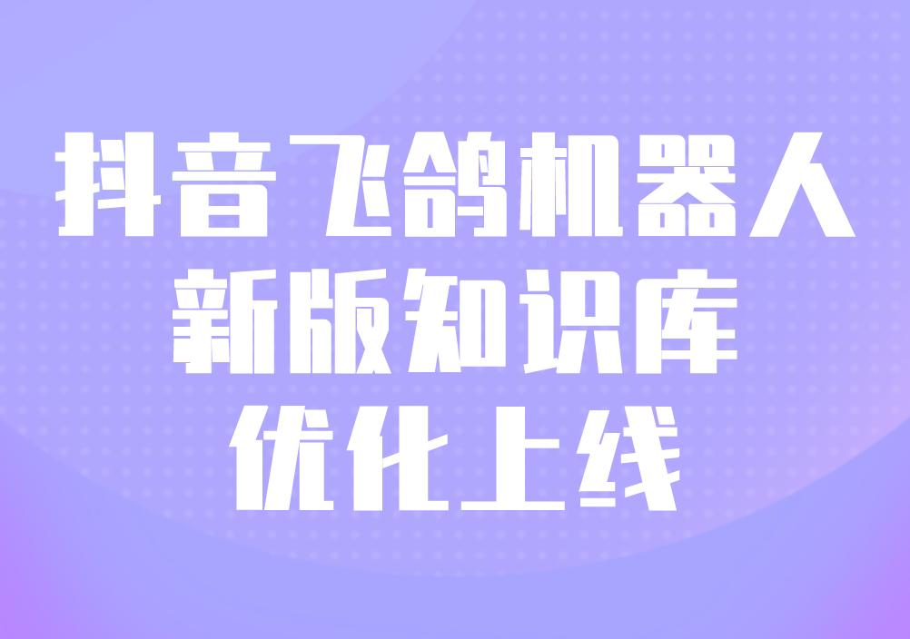 抖音飞鸽机器人新版知识库优化上线!