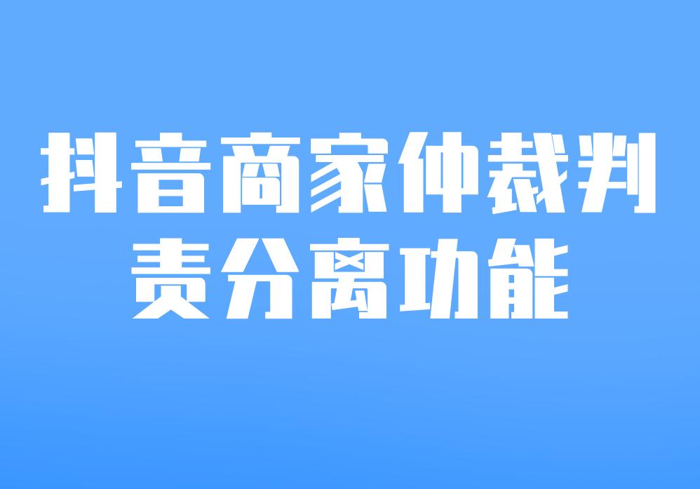 抖音商家仲裁判責分離功能操作方法