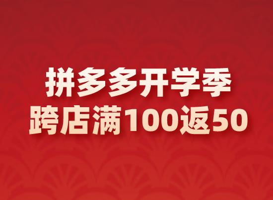 拼多多开学季-跨店满100返50(外场),速来参与!