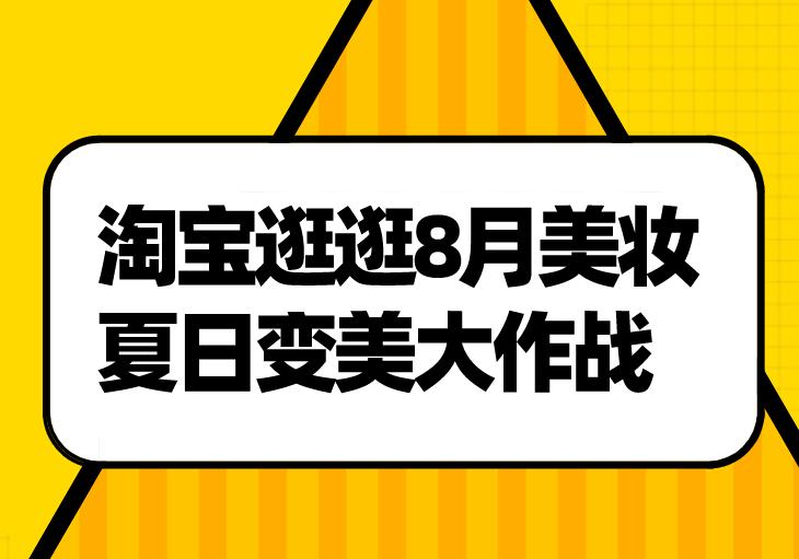淘宝逛逛8月美妆·夏日变美大作战活动来袭!