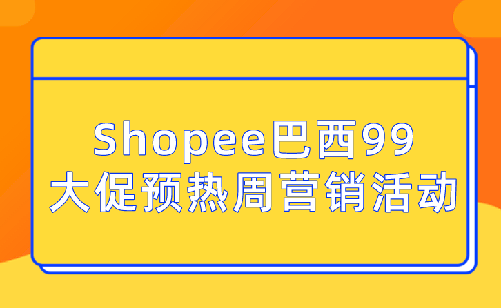 Shopee巴西99大促预热周营销活动来袭!