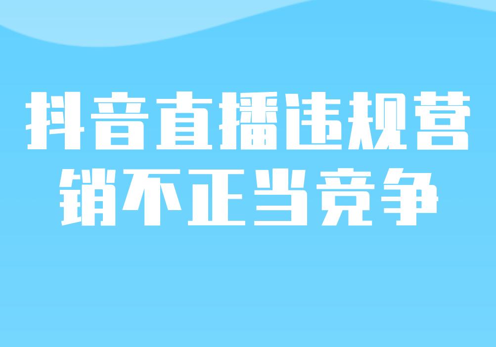 抖音直播【违规营销:不正当竞争】行为界定