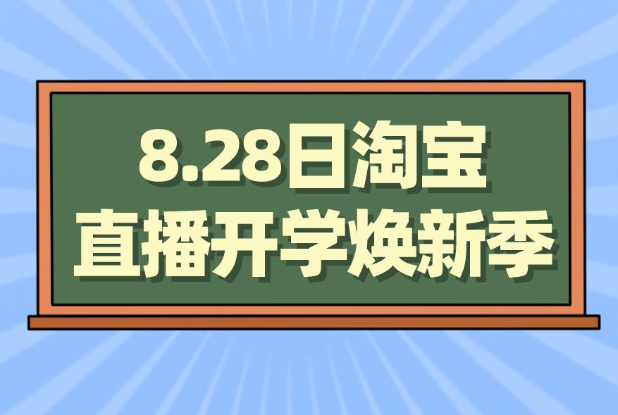 8.28日淘宝直播开学焕新季来袭!