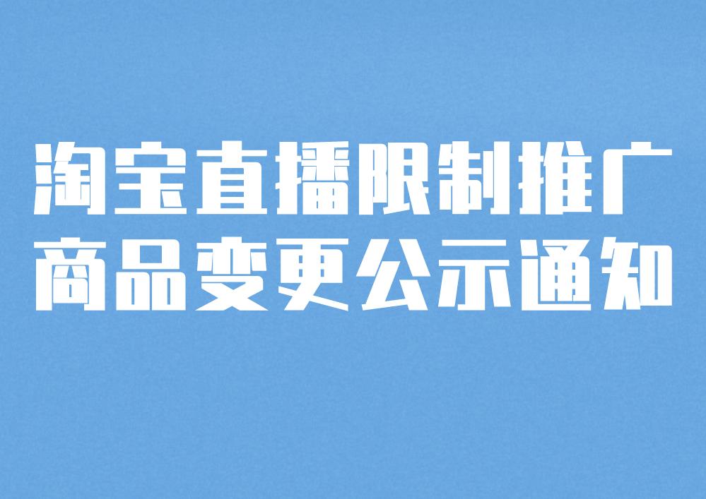 淘寶直播關于限制推廣商品變更公示通知