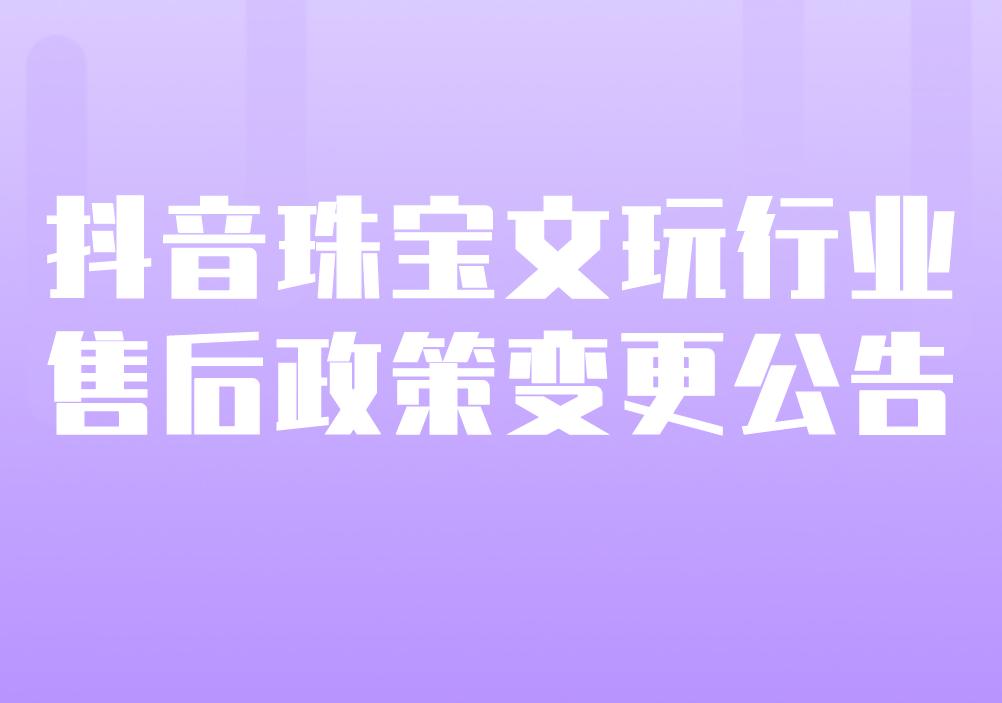"""抖音關于""""珠寶文玩""""行業售后政策變更的公告"""