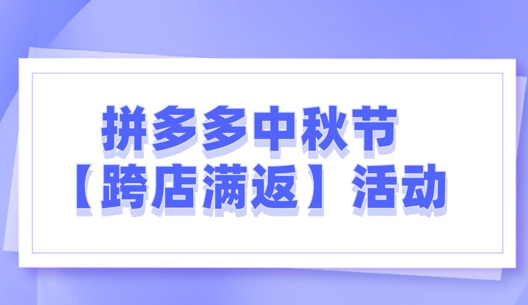 2021年拼多多中秋节【跨店满返】活动开启!