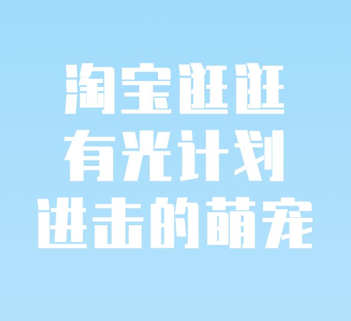 """淘宝逛逛有光计划之""""进击的萌宠""""活动来袭!"""