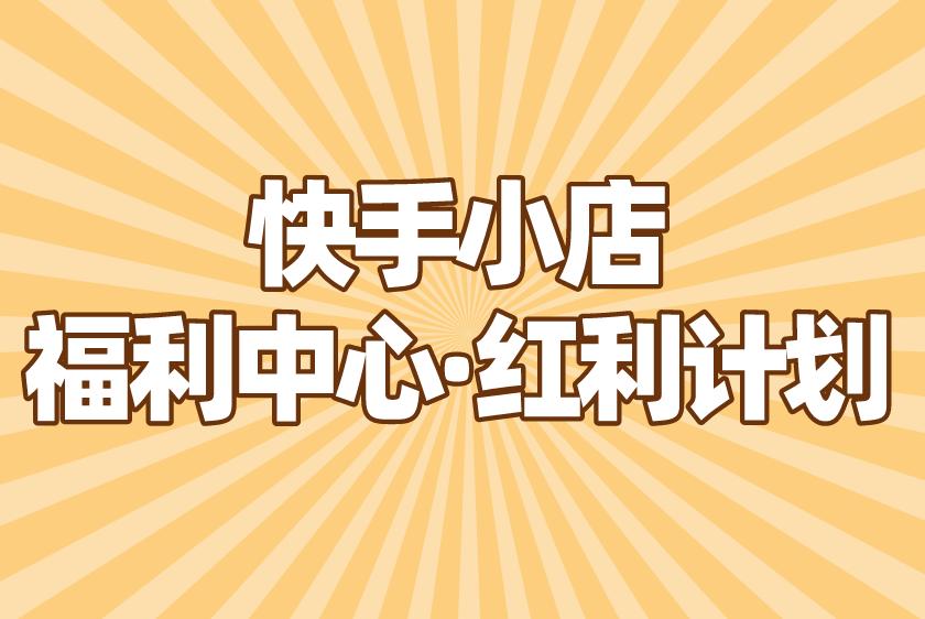 快手小店【福利中心·红利计划】强势上线!