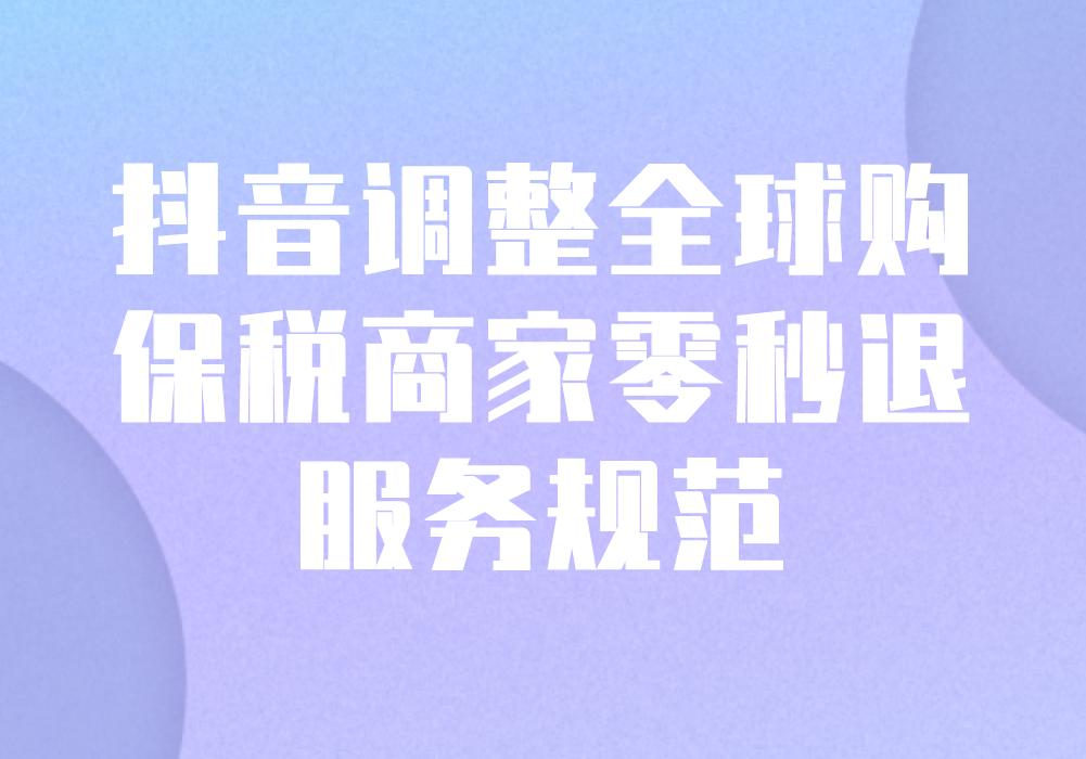 """抖音调整【全球购】保税商家""""零秒退""""服务规范"""